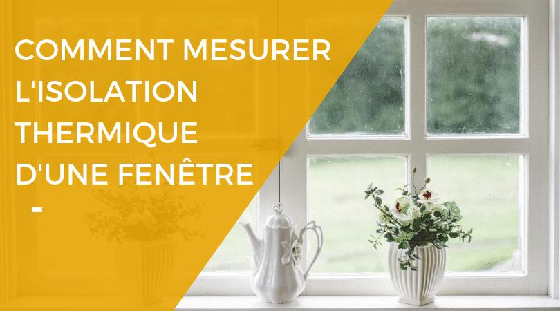 Comment mesurer l'isolation thermique d'une fenêtre